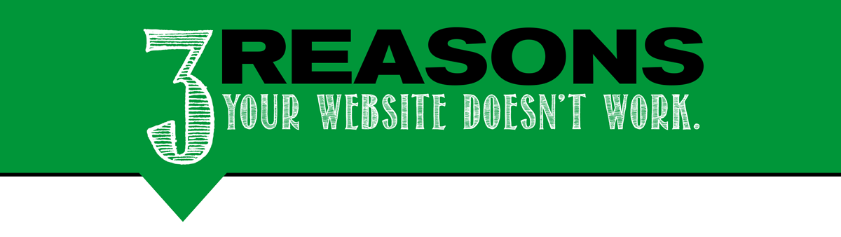 3 Reasons Your Website Doesn't Work.